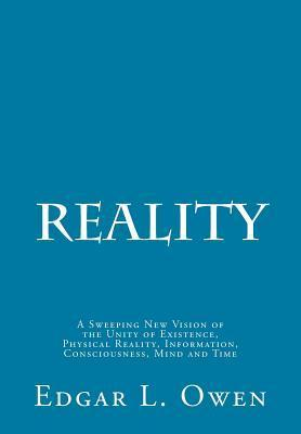 Reality: A Sweeping New Vision of the Unity of Existence, Physical Reality, Information, Consciousness, Mind and Time Edgar L. Owen