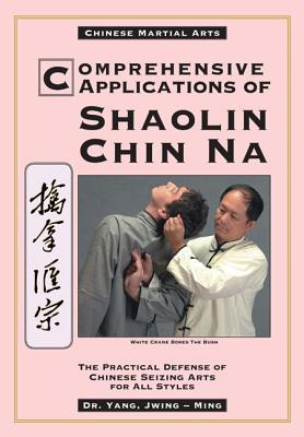 Comprehensive Applications of Shaolin Chin Na: The Practical Defense of Chinese Seizing Arts for All Styles  by  Yang Jwing-Ming