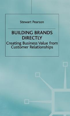 Building Brands Directly: Creating Business Value From Customer Relationships  by  Stewart Pearson