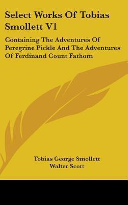 Select Works of Tobias Smollett V1: Containing the Adventures of Peregrine Pickle and the Adventures of Ferdinand Count Fathom Tobias Smollett