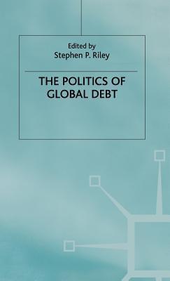 Politics of Global Debt  by  Stephen P. Riley