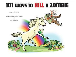 101 Ways to Kill A Zombie Robb Pearlman