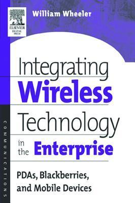 Integrating Wireless Technology in the Enterprise: PDAs, Blackberries, and Mobile Devices  by  William Wheeler