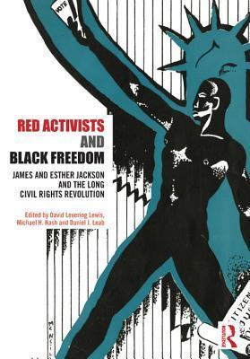 Red Activists and Black Freedom: James and Esther Jackson and the Long Civil Rights Revolution David Levering Lewis