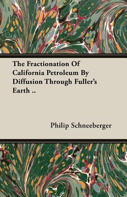 The Fractionation of California Petroleum  by  Diffusion Through Fullers Earth .. by Philip Schneeberger