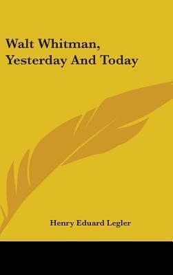 Walt Whitman, Yesterday and Today Henry Eduard Legler