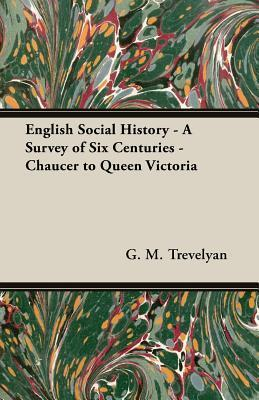 English Social History - A Survey of Six Centuries - Chaucer to Queen Victoria  by  George Macaulay Trevelyan