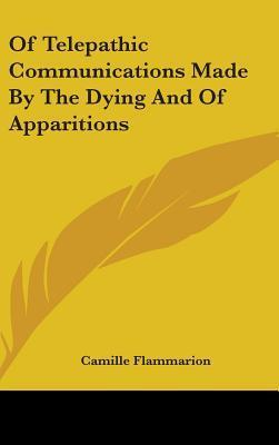 Of Telepathic Communications Made  by  the Dying and of Apparitions by Camille Flammarion