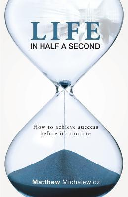 Life in Half a Second: How to Achieve Success Before Its Too Late Matthew Michalewicz