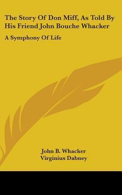 The Story of Don Miff, as Told  by  His Friend John Bouche Whacker: A Symphony of Life by Virginius Dabney