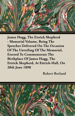 James Hogg, the Ettrick Shepherd - Memorial Volume, Being the Speeches Delivered on the Occasion of the Unveiling of the Memorial, Erected to Commemor  by  Robert Borland