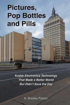 Pictures, Pop Bottles and Pills: Kodak Electronics Technology That Made a Better World But Didnt Save the Day K Bradley Paxton