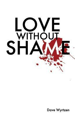 Love Without Shame  by  Dave Wyrtzen