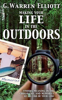 Making Your Life in the Outdoors  by  G Warren Elliott