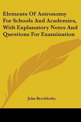 Elements of Astronomy for Schools and Academies, with Explanatory Notes and Questions for Examination John Brocklesby