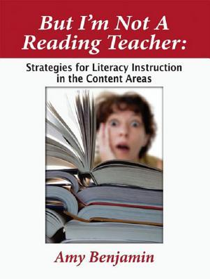 But Im Not a Reading Teacher: Strategies for Literacy Instruction in the Content Areas  by  Amy Benjamin