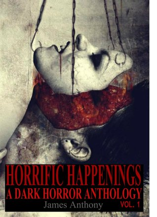 Horrific Happenings: A Dark Horror Anthology Vol. 1  by  James Anthony