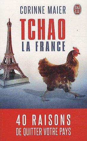 Tchao la France: 40 raisons de quitter votre pays  by  Corinne Maier