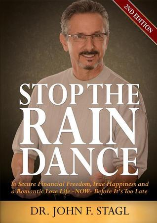 Stop the Rain Dance: To Secure Financial Freedom, True Happiness and a Romantic Love Life - Now - Before Its Too Late  by  John F. Stagl