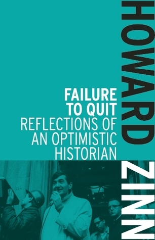 Failure to Quit: Reflections of an Optimistic Historian  by  Howard Zinn