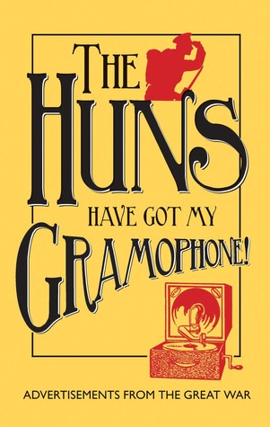 The Huns Have Got my Gramophone!: Advertisements from the Great War Amanda Jane Doran