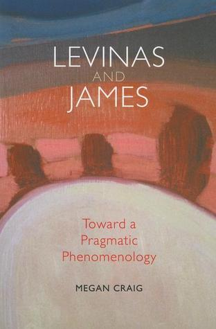 Levinas and James: Toward a Pragmatic Phenomenology Megan Craig