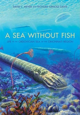 A Sea Without Fish: Life in the Ordovician Sea of the Cincinnati Region  by  David L. Meyer