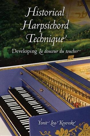 Historical Harpsichord Technique: Developing La Douceur Du Toucher  by  Yonit Lea Kosovske