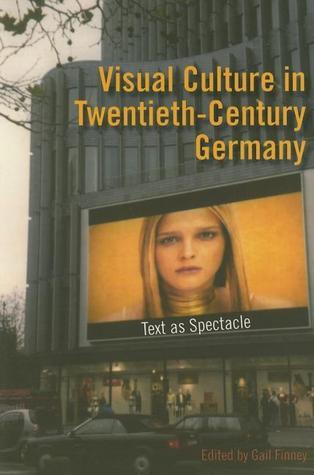 Visual Culture in Twentieth-Century Germany: Text as Spectacle  by  Gail Finney
