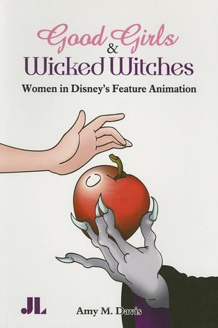 Good Girls and Wicked Witches: Changing Representations of Women in Disneys Feature Animation, 1937-2001  by  Amy M. Davis