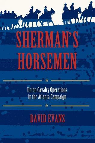 Shermans Horsemen: Union Cavalry Operations in the Atlanta Campaign  by  David Evans