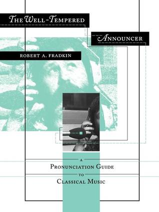 The Well-Tempered Announcer: A Pronunciation Guide to Classical Music  by  Robert A. Fradkin
