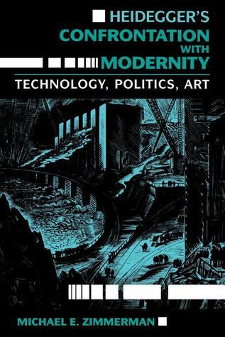 Heideggers Confrontation with Modernity: Technology, Politics, and Art Michael E. Zimmerman