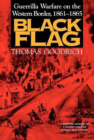Black Flag: Guerrilla Warfare on the Western Border, 1861-1865: A Riveting Account of a Bloody Chapter in Civil War History Thomas Goodrich
