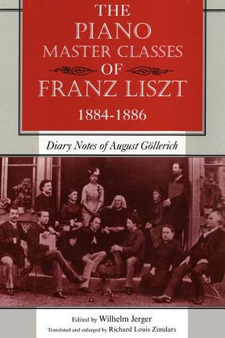 The Piano Master Classes of Franz Liszt, 1884�1886: Diary Notes of August Gollerich Wilhelm Jerger