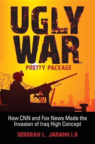 Ugly War, Pretty Package: How CNN and Fox News Made the Invasion of Iraq High Concept Deborah L. Jaramillo