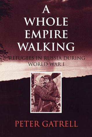 A Whole Empire Walking: Refugees in Russia During World War I  by  Peter Gatrell