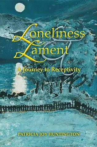 Loneliness and Lament: A Journey to Receptivity Patricia Joy Huntington