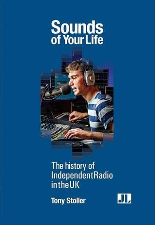 Sounds of Your Life: The History of Independent Radio in the UK  by  Tony Stoller