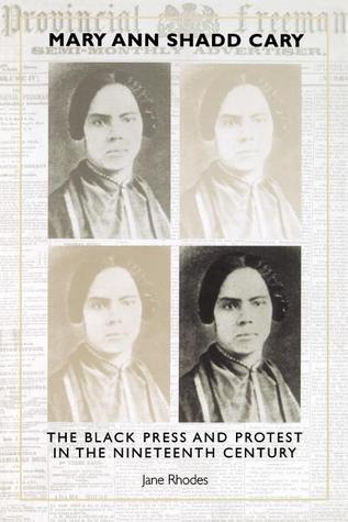 Mary Ann Shadd Cary: The Black Press and Protest in the Nineteenth Century Jane Rhodes