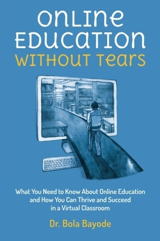 Online Education Without Tears: What You Need to Know about Online Education and How You Can Thrive and Succeed in a Virtual Classroom  by  Bola Bayode