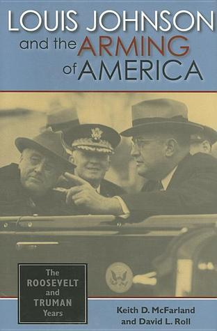 Louis Johnson and the Arming of America: The Roosevelt and Truman Years  by  Keith D. McFarland