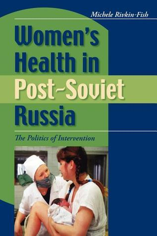 Womens Health in Post-Soviet Russia: The Politics of Intervention Michele Rivkin-Fish