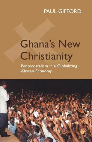 Ghanas New Christianity, New Edition: Pentecostalism in a Globalising African Economy Paul Gifford