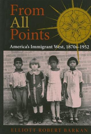 From All Points: Americas Immigrant West, 1870s-1952 Elliott Robert Barkan