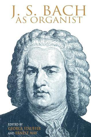 J. S. Bach as Organist: His Instruments, Music, and Performance Practices  by  May Ernest