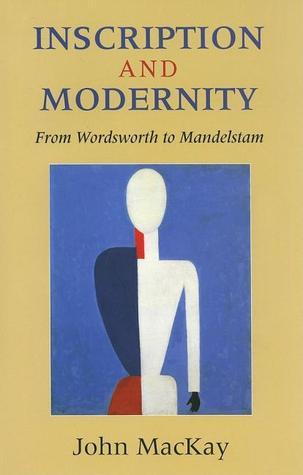 Inscription and Modernity: From Wordsworth to Mandelstam  by  John Kenneth Mackay