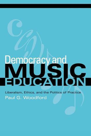 Democracy and Music Education: Liberalism, Ethics, and the Politics of Practice  by  Paul G. Woodford