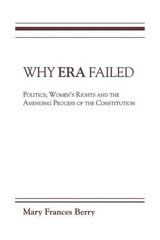 Why ERA Failed: Politics, Womens Rights, and the Amending Process of the Constitution Mary Frances Berry