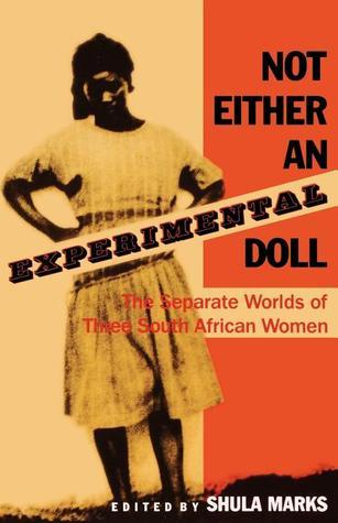 Not Either an Experimental Doll: The Separate Worlds of Three South African Women  by  Shula Marks